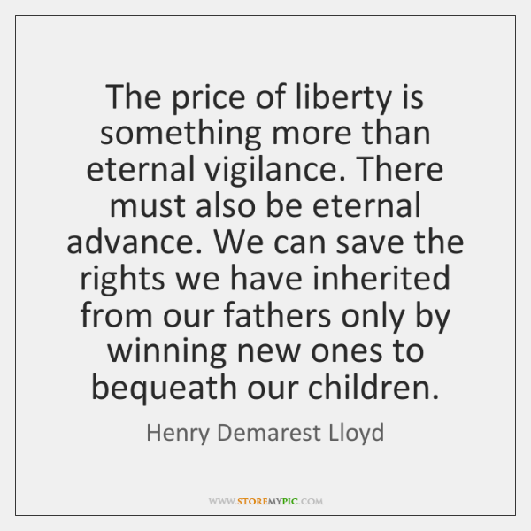 The price of liberty is something more than eternal vigilance. There must ...
