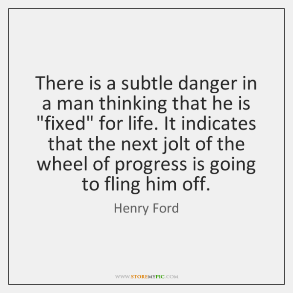 "There is a subtle danger in a man thinking that he is ""..."