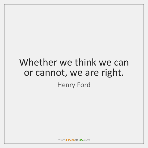 Whether we think we can or cannot, we are right.