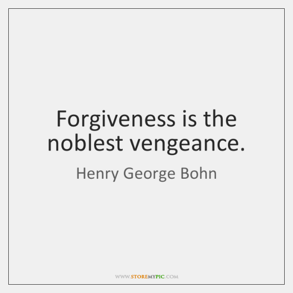 Forgiveness is the noblest vengeance.