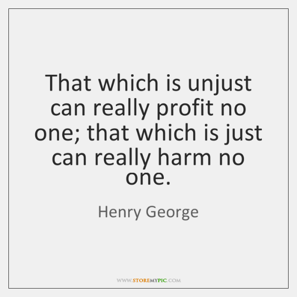 That which is unjust can really profit no one; that which is ...