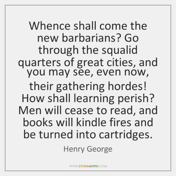 Whence shall come the new barbarians? Go through the squalid quarters of ...