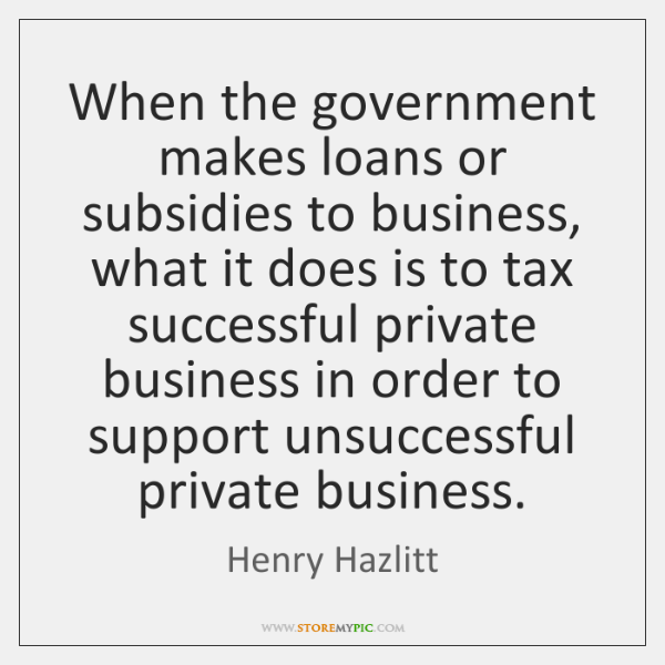 When the government makes loans or subsidies to business, what it does ...