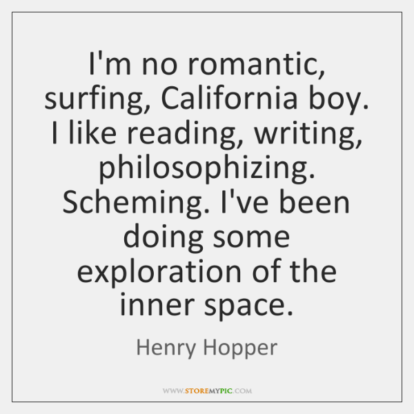 I'm no romantic, surfing, California boy. I like reading, writing, philosophizing. Scheming. ...