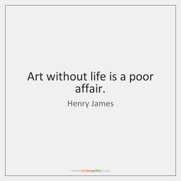 Art without life is a poor affair.