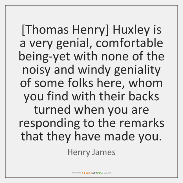 [Thomas Henry] Huxley is a very genial, comfortable being-yet with none of ...