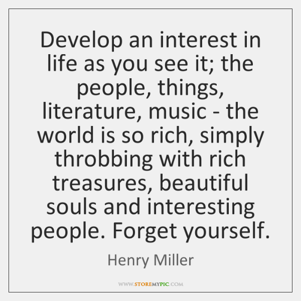 Develop an interest in life as you see it; the people, things, ...