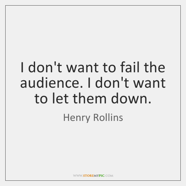 I don't want to fail the audience. I don't want to let ...