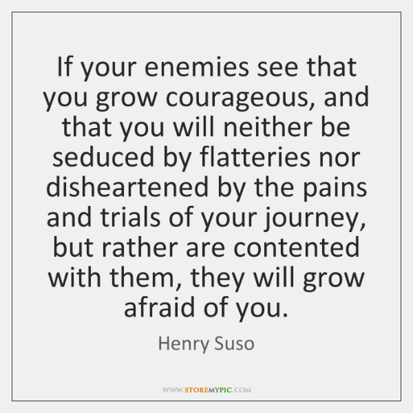 If your enemies see that you grow courageous, and that you will ...
