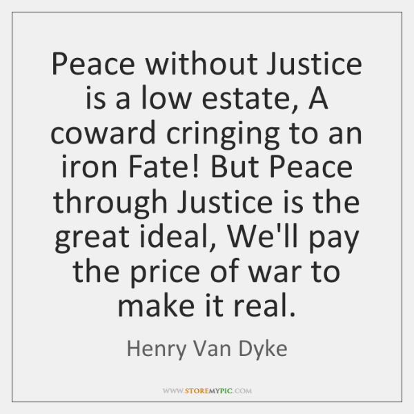 Peace without Justice is a low estate, A coward cringing to an ...