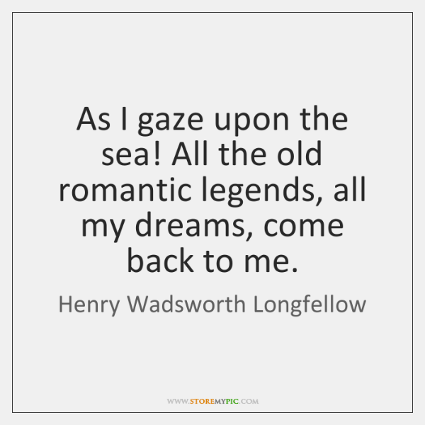 As I gaze upon the sea! All the old romantic legends, all ...