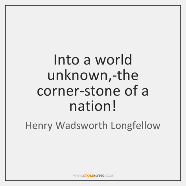 Into a world unknown,-the corner-stone of a nation!