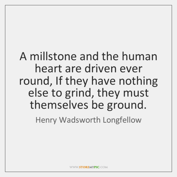 A millstone and the human heart are driven ever round, If they ...
