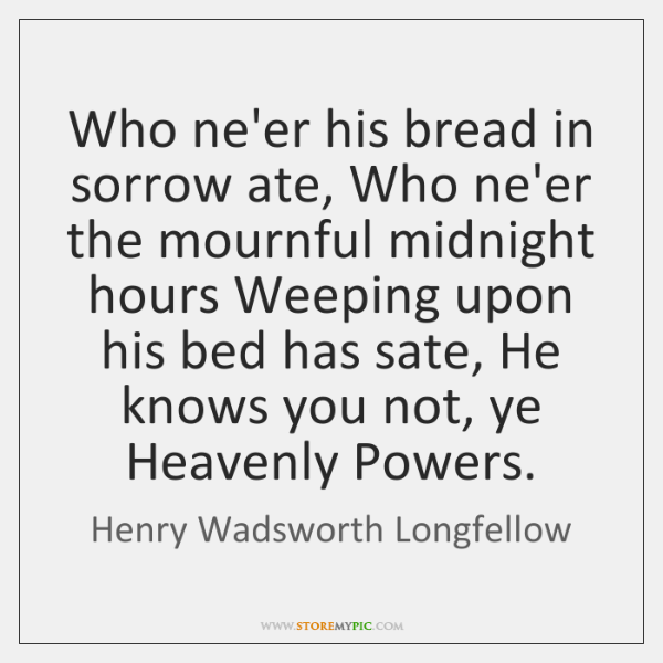 Who ne'er his bread in sorrow ate, Who ne'er the mournful midnight ...