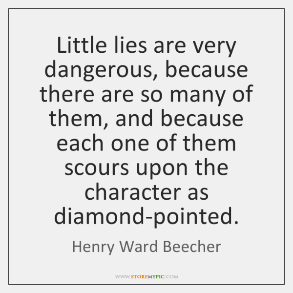 Little lies are very dangerous, because there are so many of them, ...
