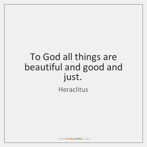 To God all things are beautiful and good and just.