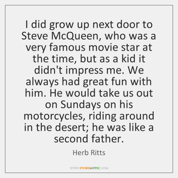 I did grow up next door to Steve McQueen, who was a ...