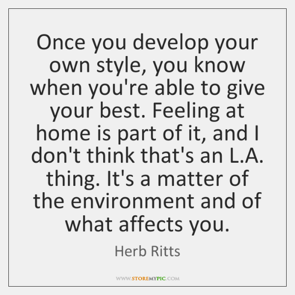 Once you develop your own style, you know when you're able to ...