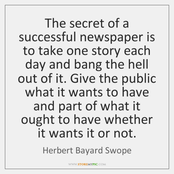The secret of a successful newspaper is to take one story each ...