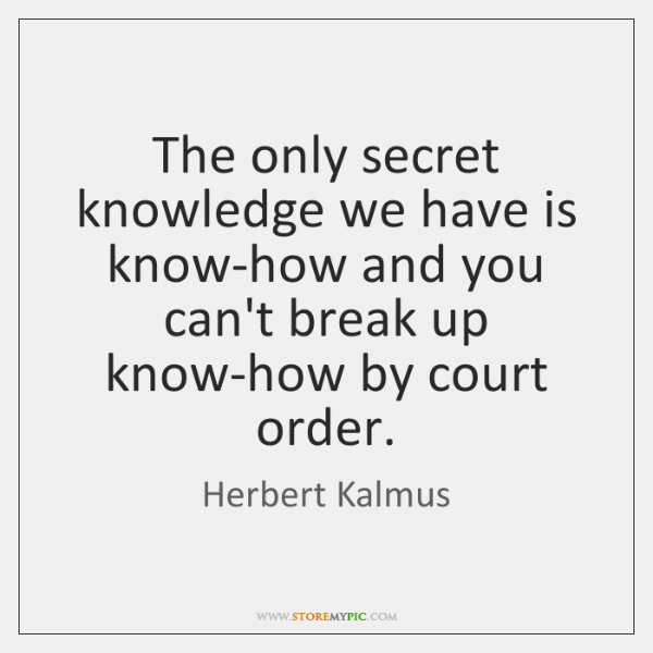 The only secret knowledge we have is know-how and you can't break ...