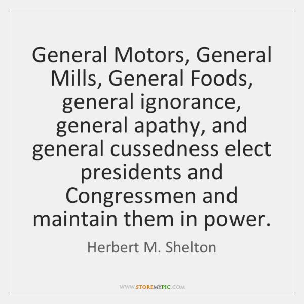General Motors, General Mills, General Foods, general ignorance, general apathy, and general ...