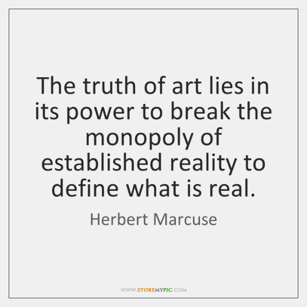 The truth of art lies in its power to break the monopoly ...
