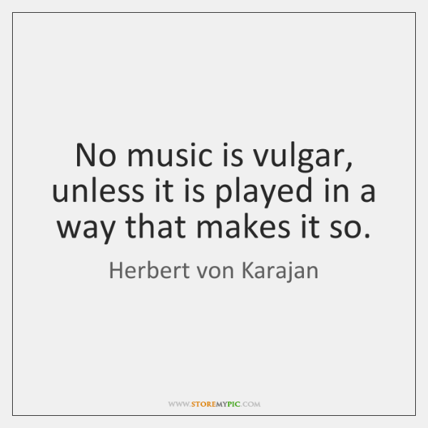 No music is vulgar, unless it is played in a way that ...
