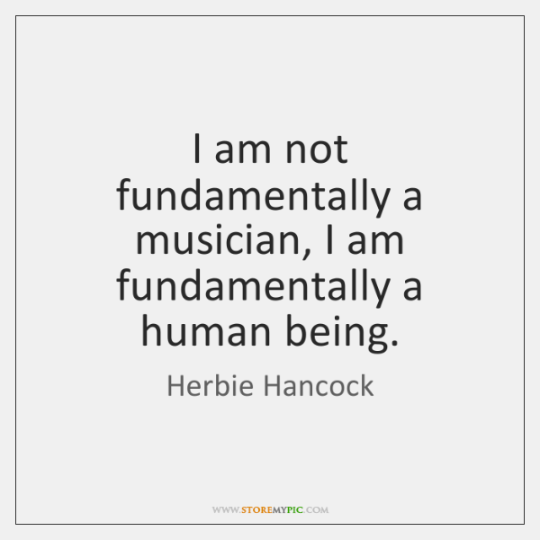 I am not fundamentally a musician, I am fundamentally a human being.