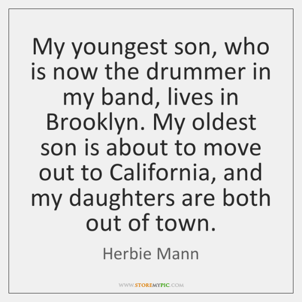 My youngest son, who is now the drummer in my band, lives ...