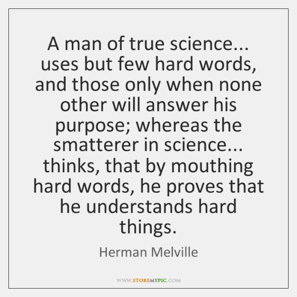 A man of true science... uses but few hard words, and those ...