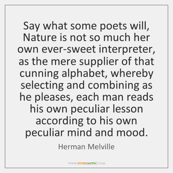 Say what some poets will, Nature is not so much her own ...