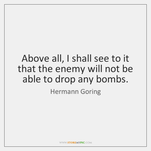 Above all, I shall see to it that the enemy will not ...