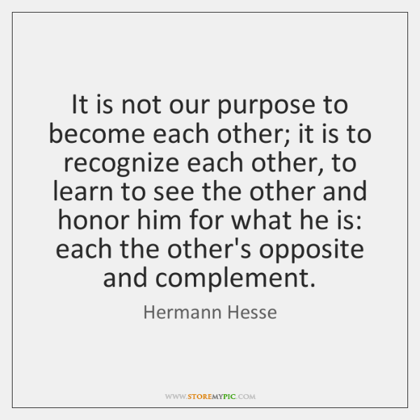 It is not our purpose to become each other; it is to ...