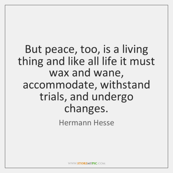But peace, too, is a living thing and like all life it ...