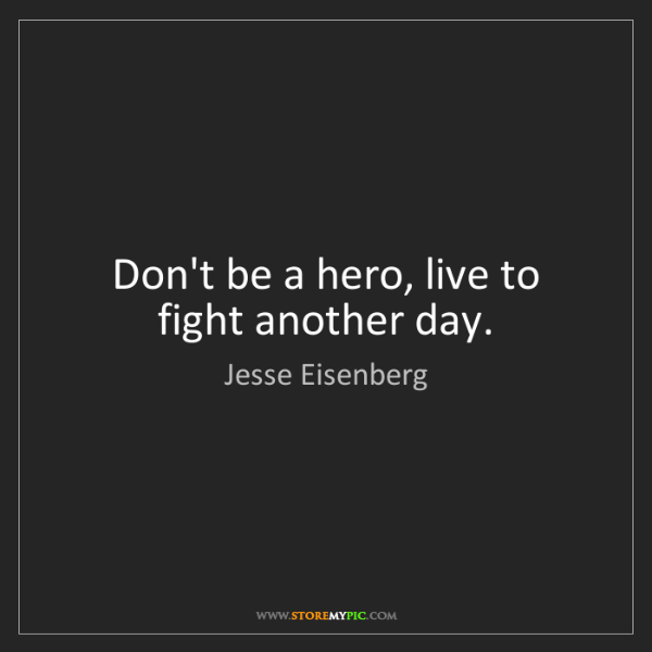 Jesse Eisenberg: Don't be a hero, live to fight another day.