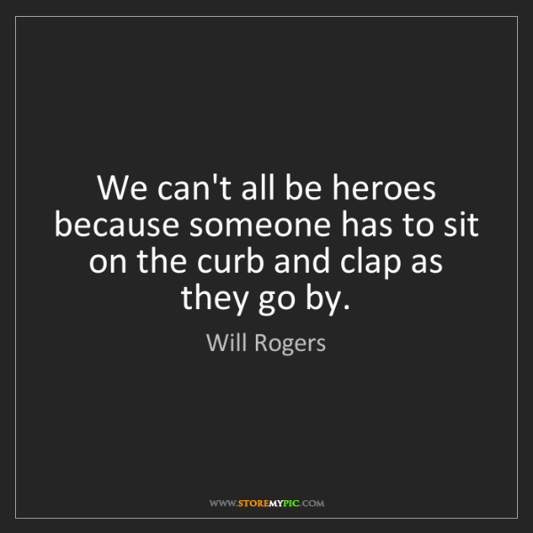 Will Rogers: We can't all be heroes because someone has to sit on...