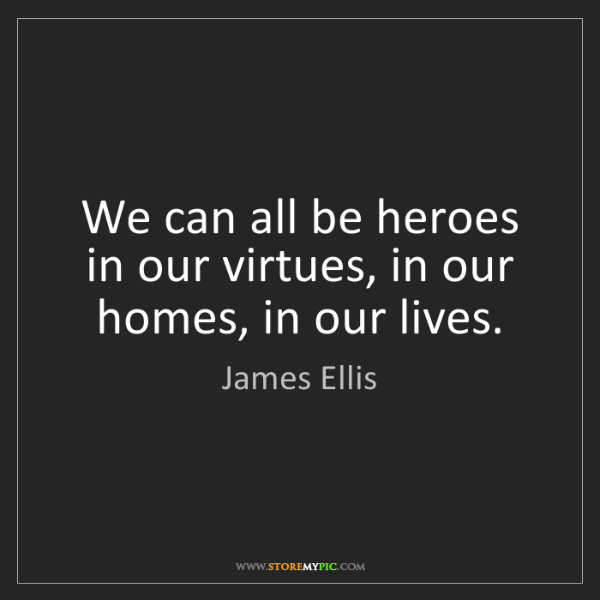 James Ellis: We can all be heroes in our virtues, in our homes, in...