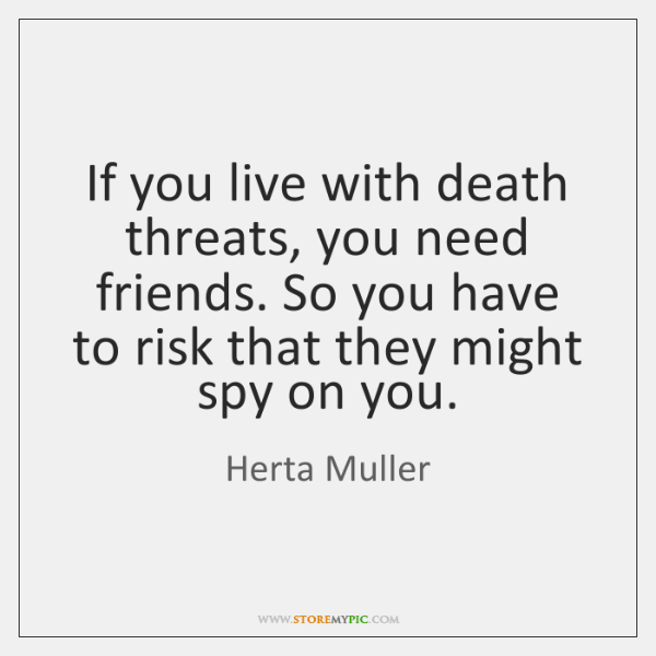 If you live with death threats, you need friends. So you have ...