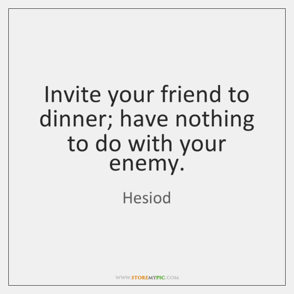 Invite your friend to dinner; have nothing to do with your enemy.