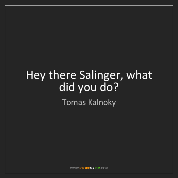 Tomas Kalnoky: Hey there Salinger, what did you do?