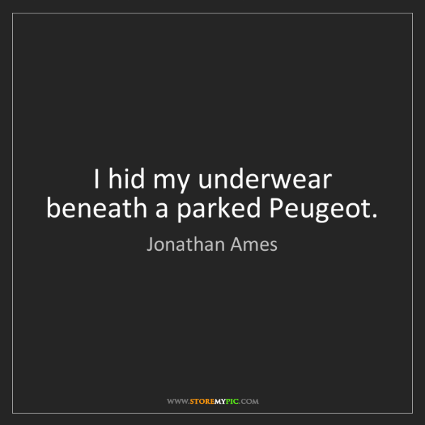 Jonathan Ames: I hid my underwear beneath a parked Peugeot.