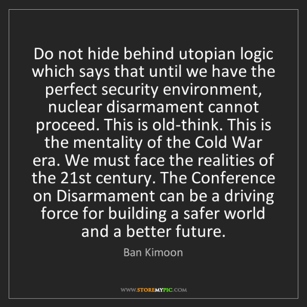 Ban Kimoon: Do not hide behind utopian logic which says that until...