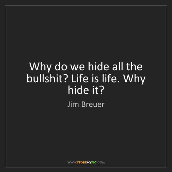 Jim Breuer: Why do we hide all the bullshit? Life is life. Why hide...