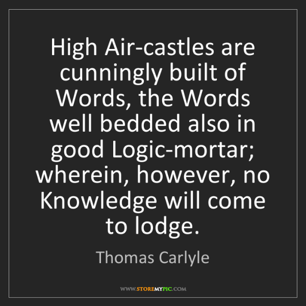 Thomas Carlyle: High Air-castles are cunningly built of Words, the Words...