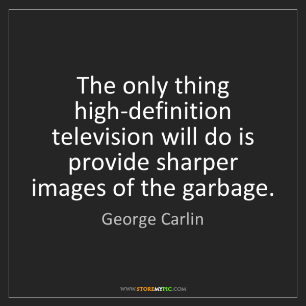 George Carlin: The only thing high-definition television will do is...