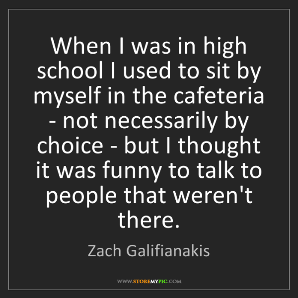 Zach Galifianakis: When I was in high school I used to sit by myself in...