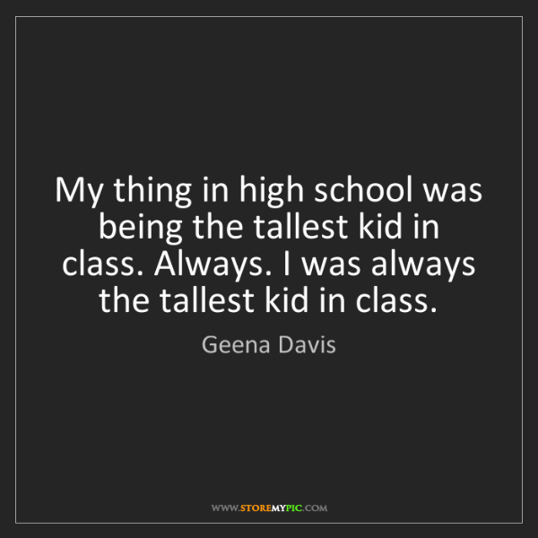 Geena Davis: My thing in high school was being the tallest kid in...