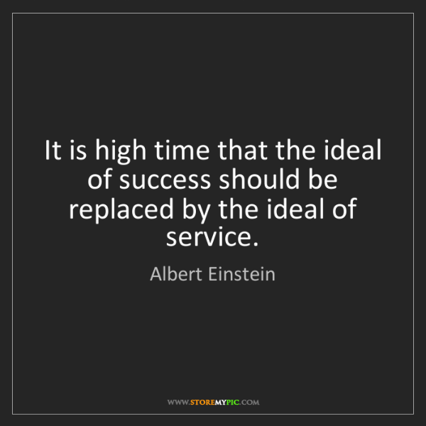 Albert Einstein: It is high time that the ideal of success should be replaced...