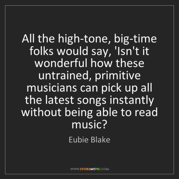 Eubie Blake: All the high-tone, big-time folks would say, 'Isn't it...