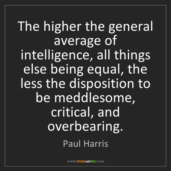 Paul Harris: The higher the general average of intelligence, all things...